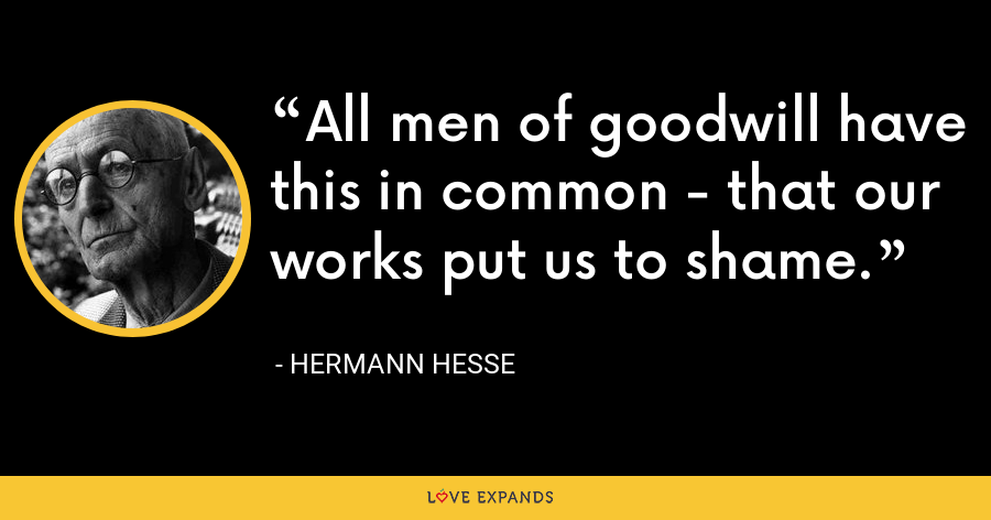 All men of goodwill have this in common - that our works put us to shame. - Hermann Hesse