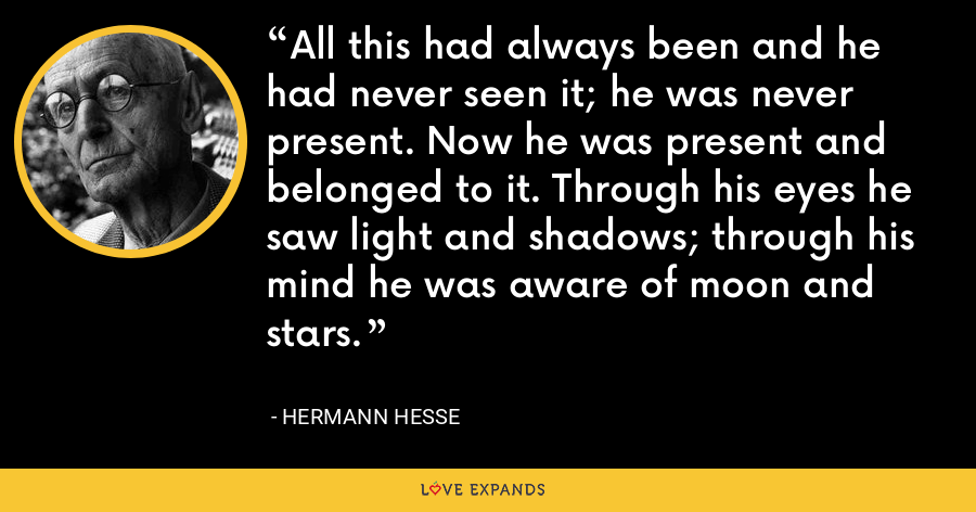 All this had always been and he had never seen it; he was never present. Now he was present and belonged to it. Through his eyes he saw light and shadows; through his mind he was aware of moon and stars. - Hermann Hesse