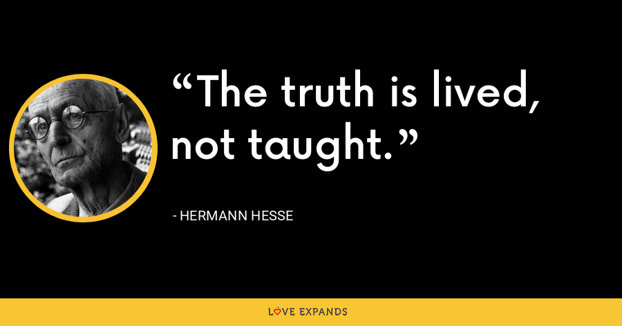 The truth is lived, not taught. - Hermann Hesse
