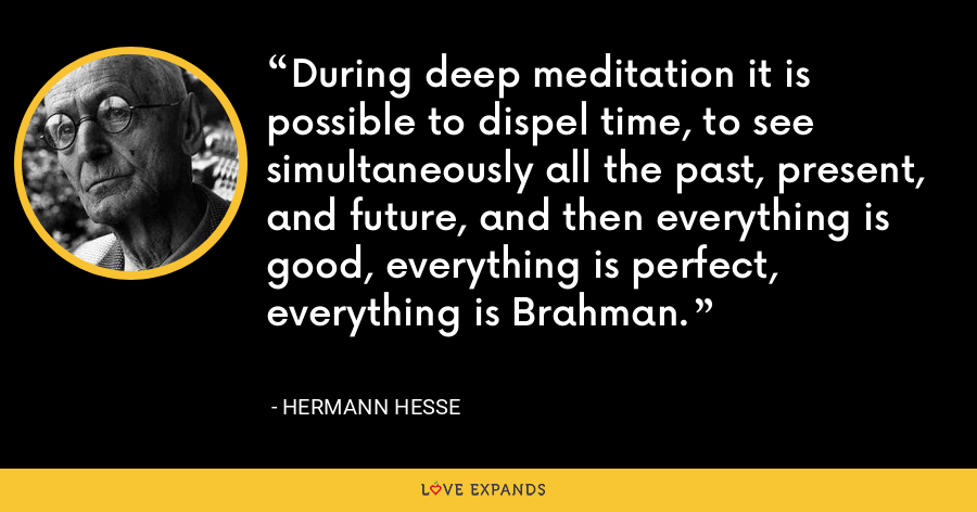 During deep meditation it is possible to dispel time, to see simultaneously all the past, present, and future, and then everything is good, everything is perfect, everything is Brahman. - Hermann Hesse