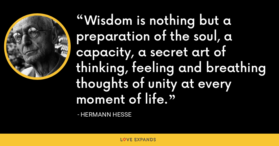 Wisdom is nothing but a preparation of the soul, a capacity, a secret art of thinking, feeling and breathing thoughts of unity at every moment of life. - Hermann Hesse