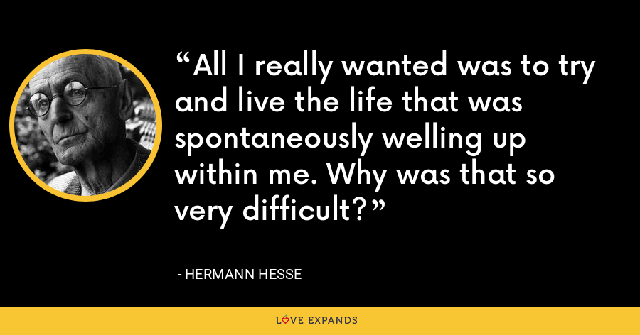 All I really wanted was to try and live the life that was spontaneously welling up within me. Why was that so very difficult? - Hermann Hesse