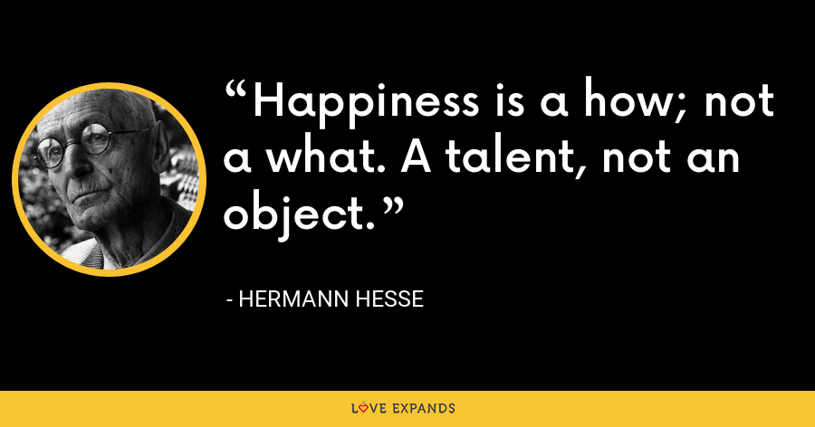 Happiness is a how; not a what. A talent, not an object. - Hermann Hesse