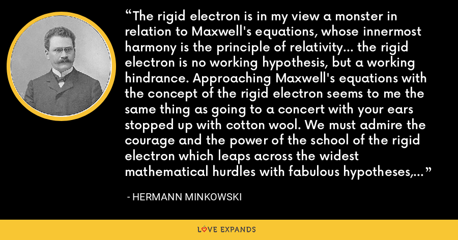 The rigid electron is in my view a monster in relation to Maxwell's equations, whose innermost harmony is the principle of relativity... the rigid electron is no working hypothesis, but a working hindrance. Approaching Maxwell's equations with the concept of the rigid electron seems to me the same thing as going to a concert with your ears stopped up with cotton wool. We must admire the courage and the power of the school of the rigid electron which leaps across the widest mathematical hurdles with fabulous hypotheses, with the hope to land safely over there on experimental-physical ground. - Hermann Minkowski