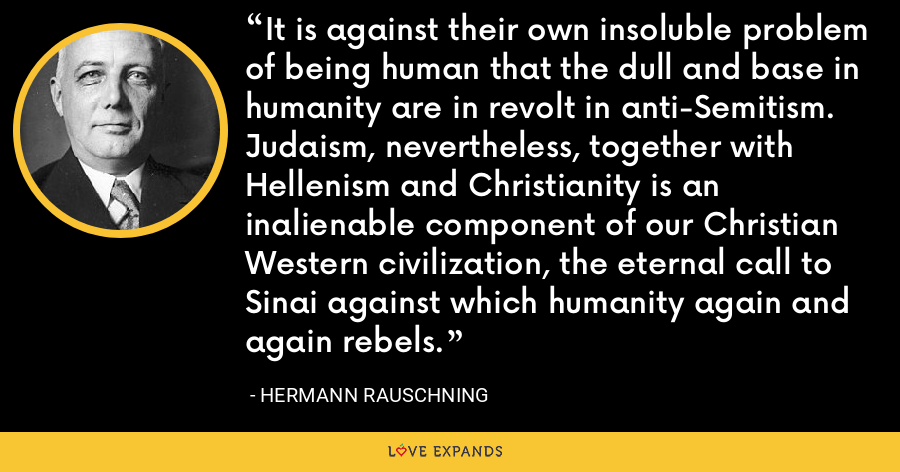 It is against their own insoluble problem of being human that the dull and base in humanity are in revolt in anti-Semitism.  Judaism, nevertheless, together with Hellenism and Christianity is an inalienable component of our Christian Western civilization, the eternal call to Sinai against which humanity again and again rebels. - Hermann Rauschning