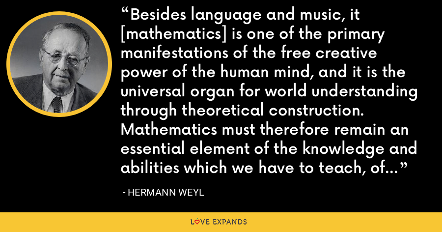 Besides language and music, it [mathematics] is one of the primary manifestations of the free creative power of the human mind, and it is the universal organ for world understanding through theoretical construction. Mathematics must therefore remain an essential element of the knowledge and abilities which we have to teach, of the culture we have to transmit, to the next generation. - Hermann Weyl