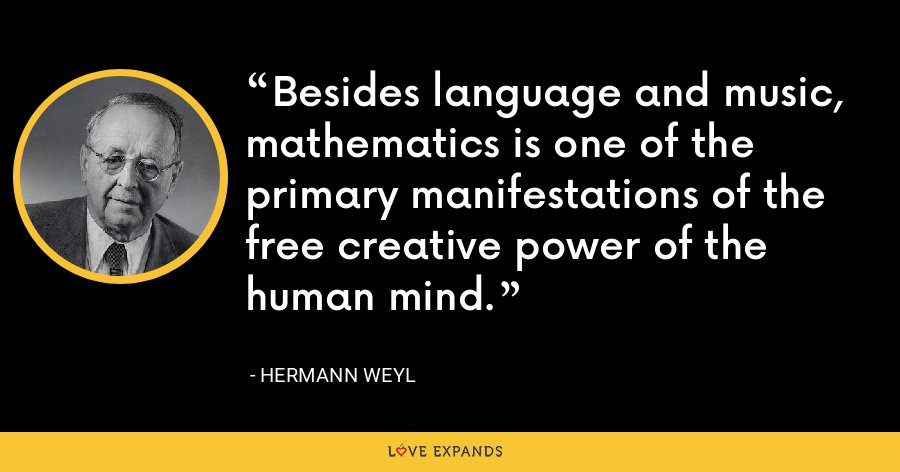 Besides language and music, mathematics is one of the primary manifestations of the free creative power of the human mind. - Hermann Weyl