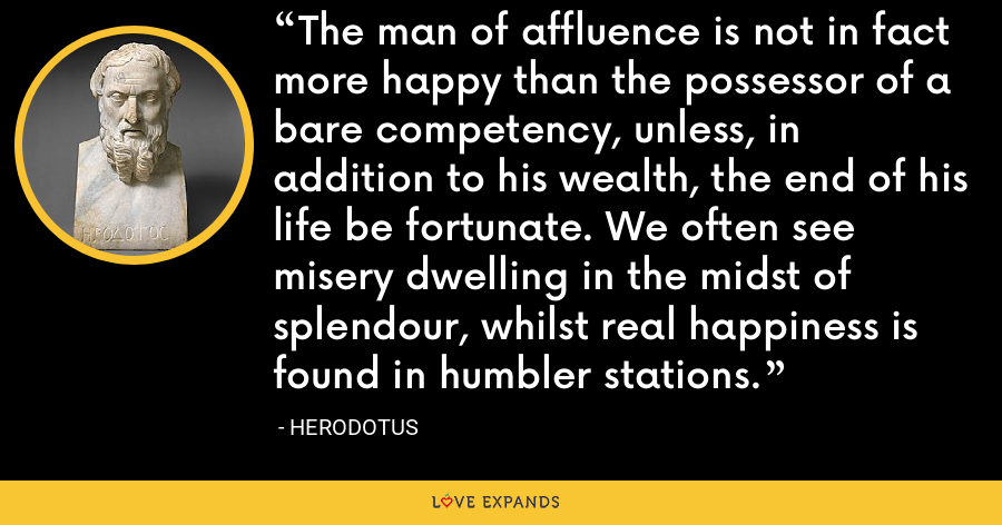 The man of affluence is not in fact more happy than the possessor of a bare competency, unless, in addition to his wealth, the end of his life be fortunate. We often see misery dwelling in the midst of splendour, whilst real happiness is found in humbler stations. - Herodotus
