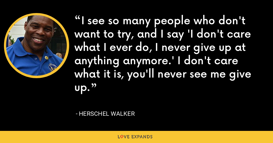 I see so many people who don't want to try, and I say 'I don't care what I ever do, I never give up at anything anymore.' I don't care what it is, you'll never see me give up. - Herschel Walker