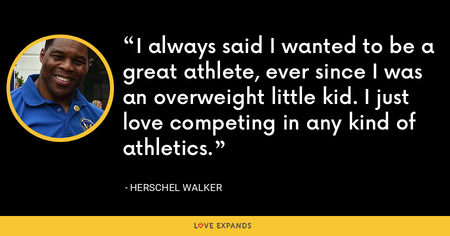 I always said I wanted to be a great athlete, ever since I was an overweight little kid. I just love competing in any kind of athletics. - Herschel Walker