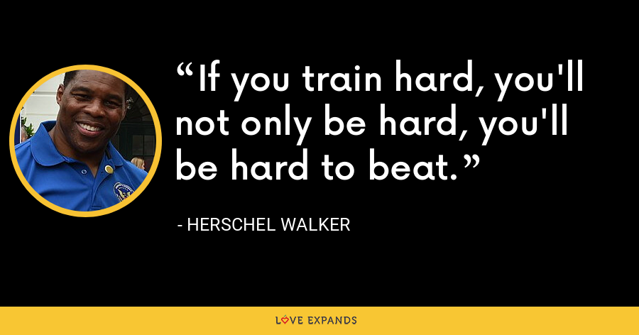 If you train hard, you'll not only be hard, you'll be hard to beat. - Herschel Walker
