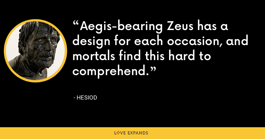 Aegis-bearing Zeus has a design for each occasion, and mortals find this hard to comprehend. - Hesiod