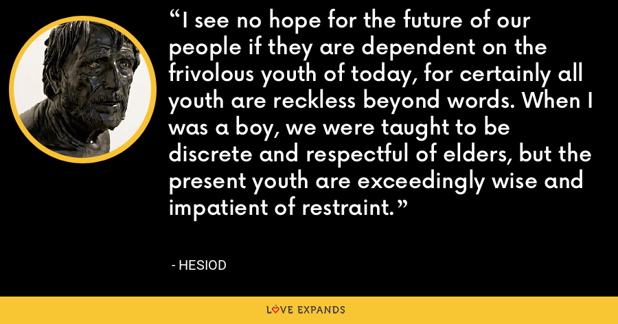I see no hope for the future of our people if they are dependent on the frivolous youth of today, for certainly all youth are reckless beyond words. When I was a boy, we were taught to be discrete and respectful of elders, but the present youth are exceedingly wise and impatient of restraint. - Hesiod