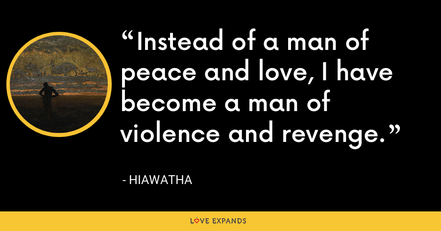 Instead of a man of peace and love, I have become a man of violence and revenge. - Hiawatha