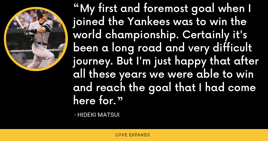 My first and foremost goal when I joined the Yankees was to win the world championship. Certainly it's been a long road and very difficult journey. But I'm just happy that after all these years we were able to win and reach the goal that I had come here for. - Hideki Matsui