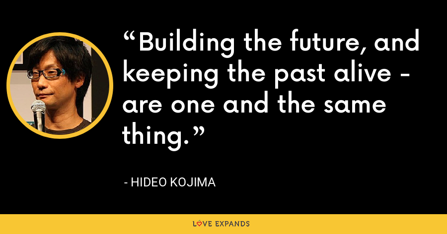Building the future, and keeping the past alive - are one and the same thing. - Hideo Kojima
