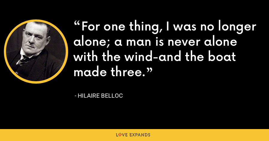 For one thing, I was no longer alone; a man is never alone with the wind-and the boat made three. - Hilaire Belloc