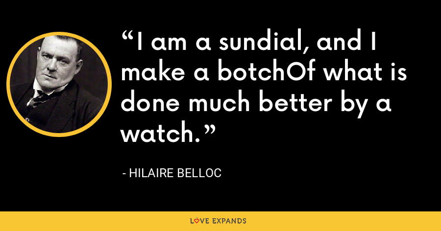 I am a sundial, and I make a botchOf what is done much better by a watch. - Hilaire Belloc