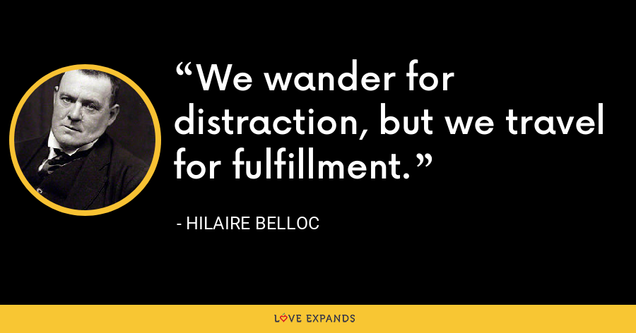 We wander for distraction, but we travel for fulfillment. - Hilaire Belloc
