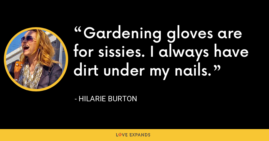 Gardening gloves are for sissies. I always have dirt under my nails. - Hilarie Burton