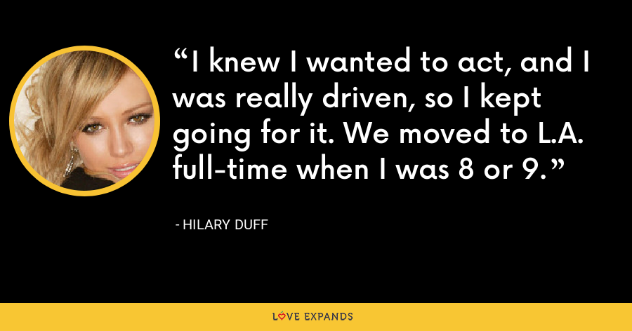 I knew I wanted to act, and I was really driven, so I kept going for it. We moved to L.A. full-time when I was 8 or 9. - Hilary Duff