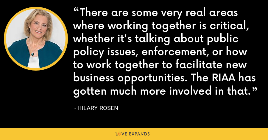 There are some very real areas where working together is critical, whether it's talking about public policy issues, enforcement, or how to work together to facilitate new business opportunities. The RIAA has gotten much more involved in that. - Hilary Rosen