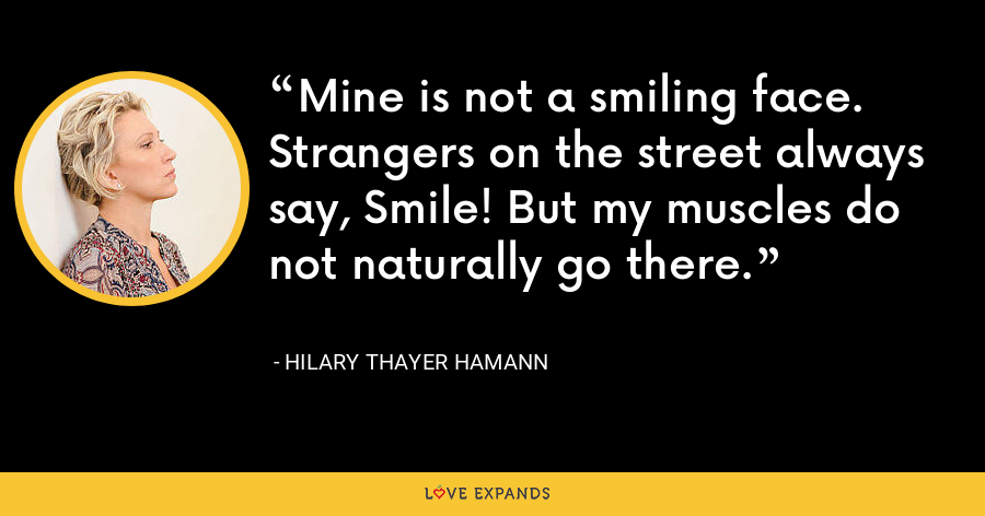 Mine is not a smiling face. Strangers on the street always say, Smile! But my muscles do not naturally go there. - Hilary Thayer Hamann
