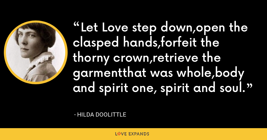 Let Love step down,open the clasped hands,forfeit the thorny crown,retrieve the garmentthat was whole,body and spirit one, spirit and soul. - Hilda Doolittle