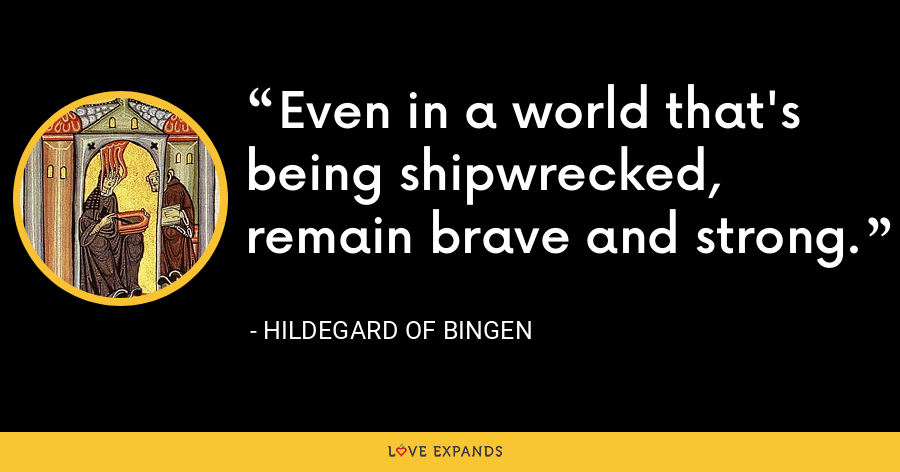 Even in a world that's being shipwrecked, remain brave and strong. - Hildegard of Bingen