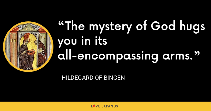 The mystery of God hugs you in its all-encompassing arms. - Hildegard of Bingen