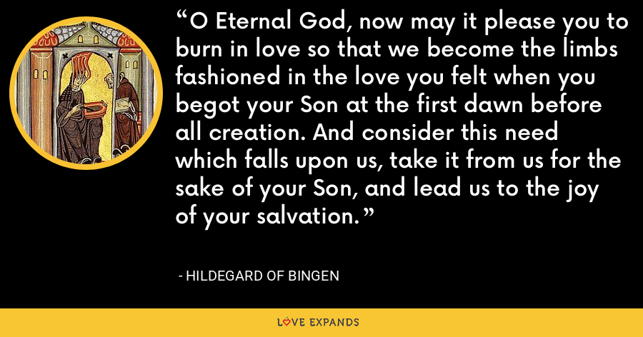 O Eternal God, now may it please you to burn in love so that we become the limbs fashioned in the love you felt when you begot your Son at the first dawn before all creation. And consider this need which falls upon us, take it from us for the sake of your Son, and lead us to the joy of your salvation. - Hildegard of Bingen