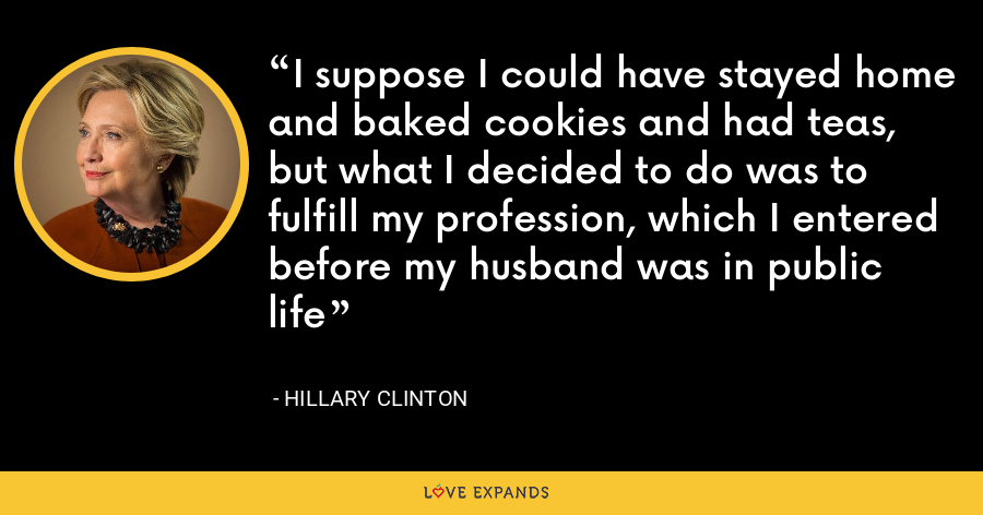 I suppose I could have stayed home and baked cookies and had teas, but what I decided to do was to fulfill my profession, which I entered before my husband was in public life - Hillary Clinton