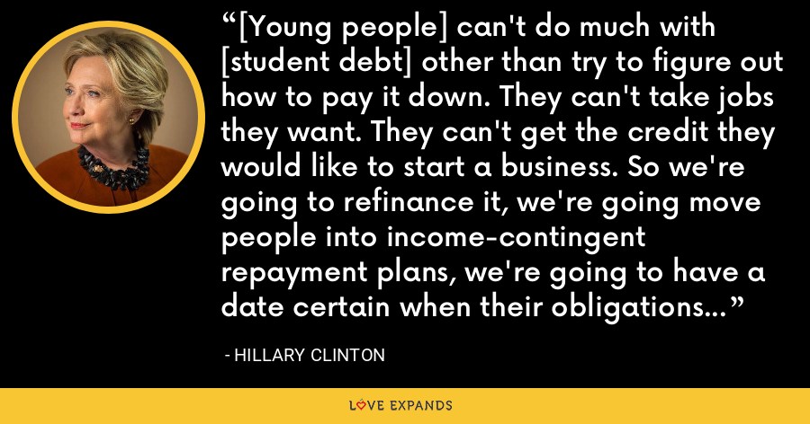 [Young people] can't do much with [student debt] other than try to figure out how to pay it down. They can't take jobs they want. They can't get the credit they would like to start a business. So we're going to refinance it, we're going move people into income-contingent repayment plans, we're going to have a date certain when their obligations end, and I'm not going to let the government harass kids. - Hillary Clinton