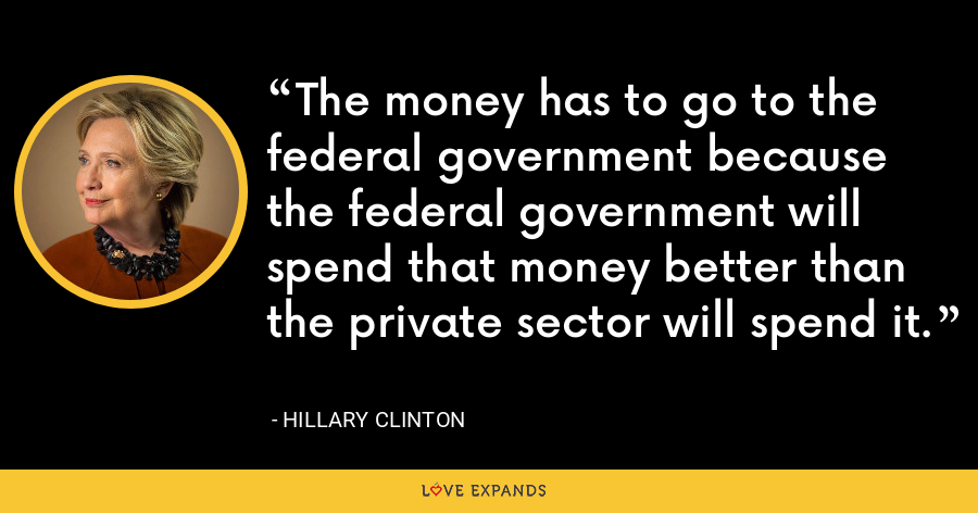 The money has to go to the federal government because the federal government will spend that money better than the private sector will spend it. - Hillary Clinton