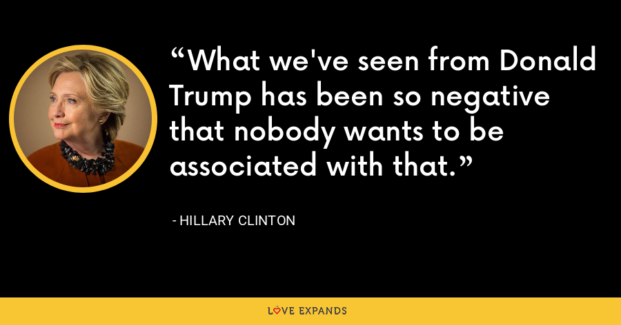 What we've seen from Donald Trump has been so negative that nobody wants to be associated with that. - Hillary Clinton