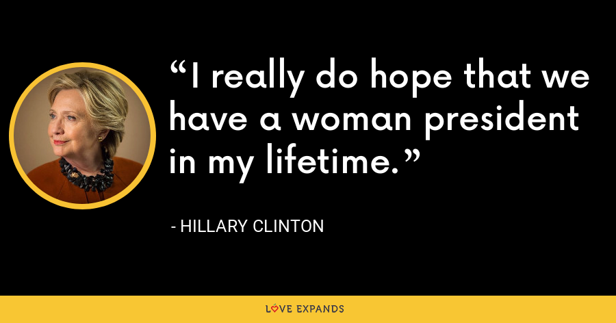 I really do hope that we have a woman president in my lifetime. - Hillary Clinton