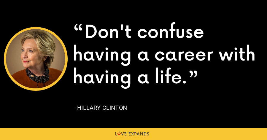 Don't confuse having a career with having a life. - Hillary Clinton
