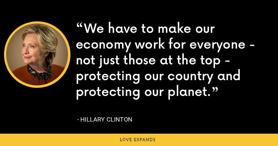 We have to make our economy work for everyone - not just those at the top - protecting our country and protecting our planet. - Hillary Clinton