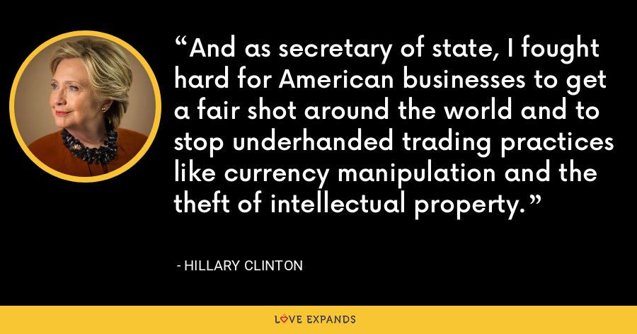 And as secretary of state, I fought hard for American businesses to get a fair shot around the world and to stop underhanded trading practices like currency manipulation and the theft of intellectual property. - Hillary Clinton