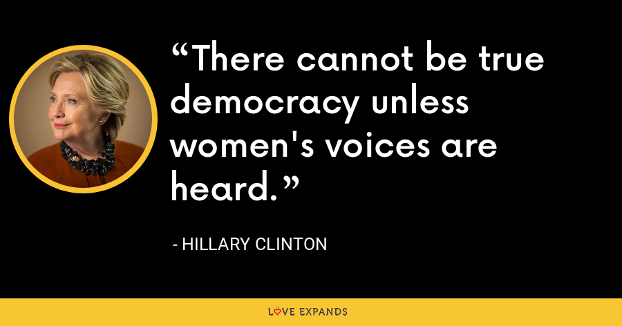 There cannot be true democracy unless women's voices are heard. - Hillary Clinton