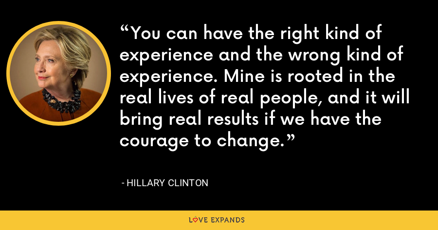 You can have the right kind of experience and the wrong kind of experience. Mine is rooted in the real lives of real people, and it will bring real results if we have the courage to change. - Hillary Clinton