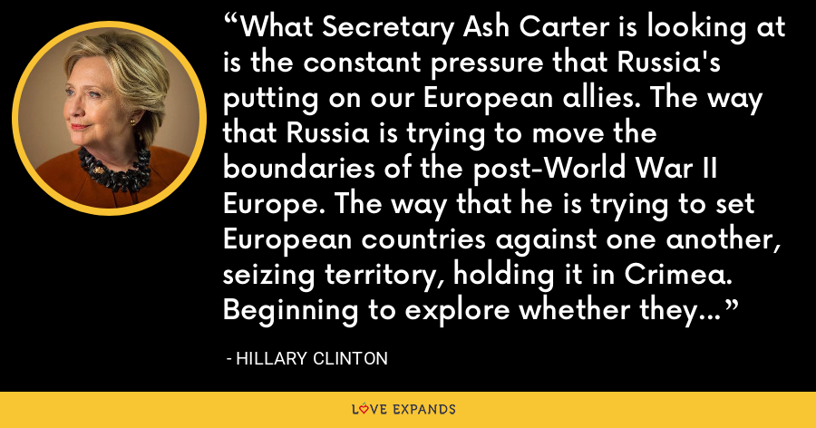 What Secretary Ash Carter is looking at is the constant pressure that Russia's putting on our European allies. The way that Russia is trying to move the boundaries of the post-World War II Europe. The way that he is trying to set European countries against one another, seizing territory, holding it in Crimea. Beginning to explore whether they could make some inroads in the Baltics. - Hillary Clinton