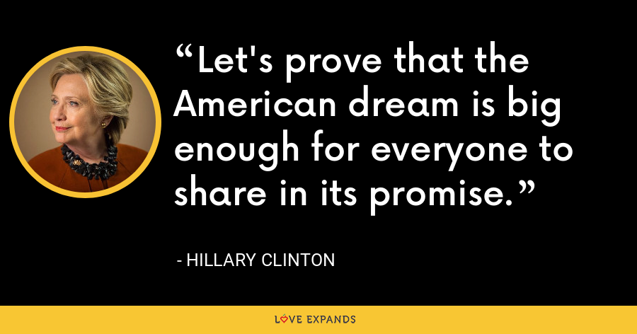 Let's prove that the American dream is big enough for everyone to share in its promise. - Hillary Clinton