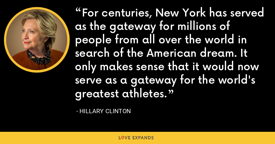 For centuries, New York has served as the gateway for millions of people from all over the world in search of the American dream. It only makes sense that it would now serve as a gateway for the world's greatest athletes. - Hillary Clinton