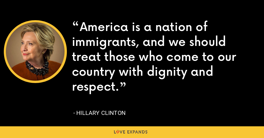 America is a nation of immigrants, and we should treat those who come to our country with dignity and respect. - Hillary Clinton