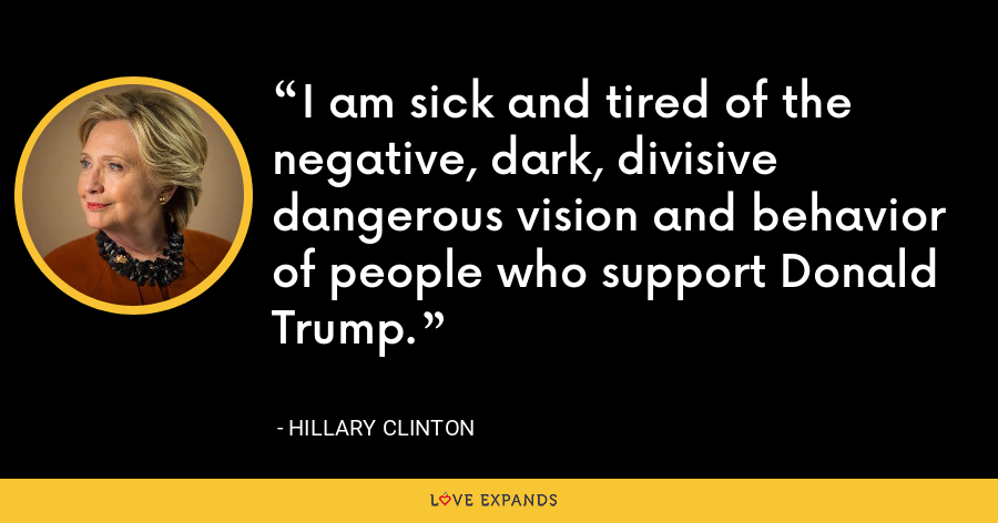 I am sick and tired of the negative, dark, divisive dangerous vision and behavior of people who support Donald Trump. - Hillary Clinton