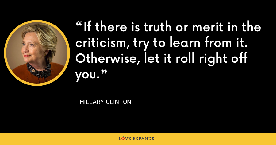 If there is truth or merit in the criticism, try to learn from it. Otherwise, let it roll right off you. - Hillary Clinton