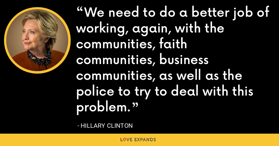 We need to do a better job of working, again, with the communities, faith communities, business communities, as well as the police to try to deal with this problem. - Hillary Clinton