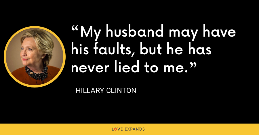 My husband may have his faults, but he has never lied to me. - Hillary Clinton