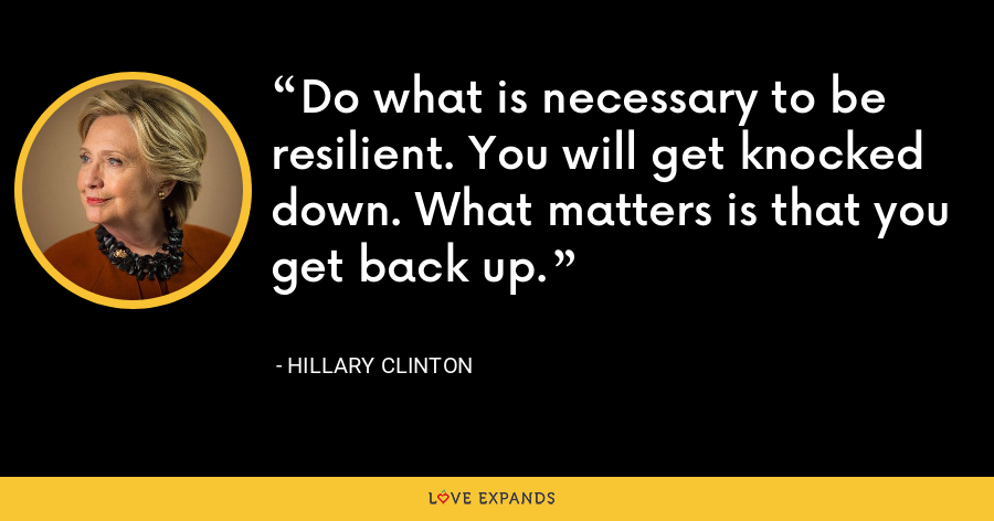 Do what is necessary to be resilient. You will get knocked down. What matters is that you get back up. - Hillary Clinton